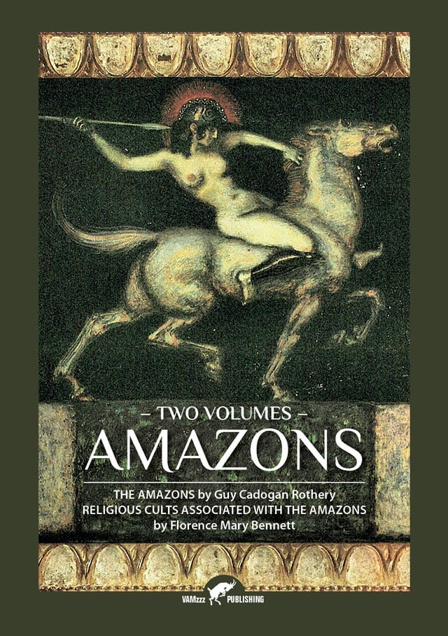 Amazons, The Amazons by Guy Cadogan Rothery Religious Cults Associated With the Amazons by Florence Mary Bennett