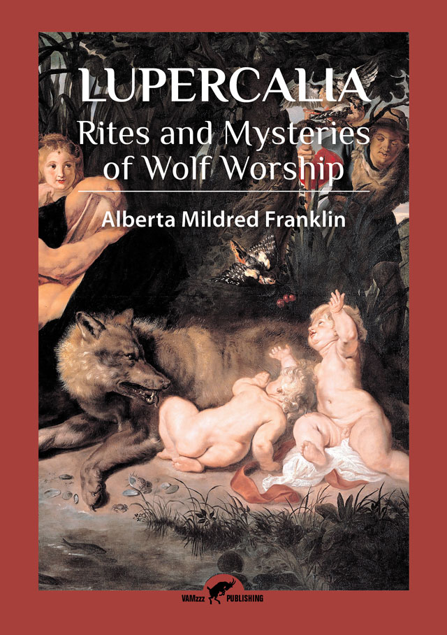 Lupercalia, Rites and Mysteries of Wolf Worship by Alberta Mildred Franklin